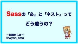 【解説】Sassのアンパサンド(&)とネストは書き方や使い方が違う!